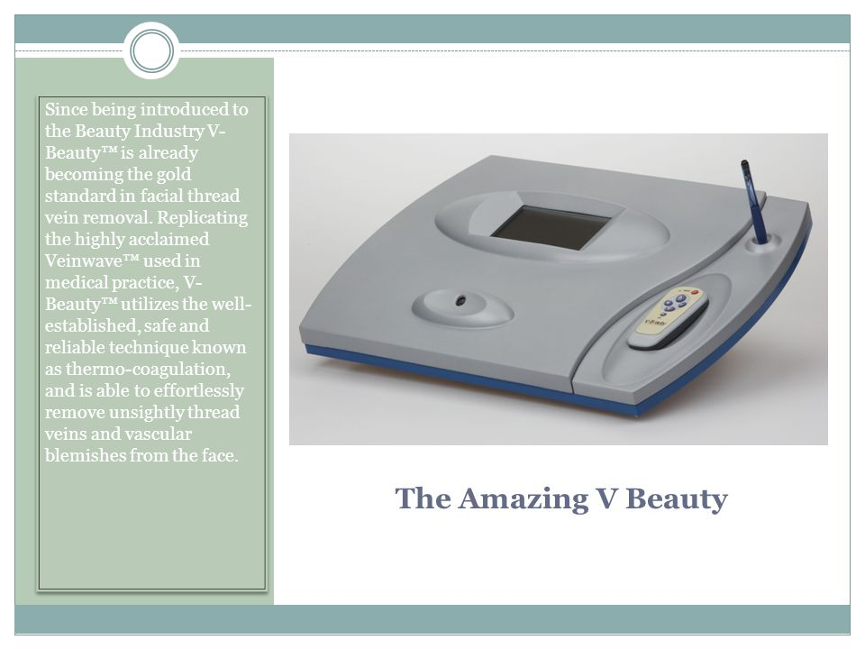 Since being introduced to the Beauty Industry V- Beauty™ is already becoming the gold standard in facial thread vein removal. Replicating the highly acclaimed Veinwave™ used in medical practice, V- Beauty™ utilizes the well- established, safe and reliable technique known as thermo-coagulation, and is able to effortlessly remove unsightly thread veins and vascular blemishes from the face.