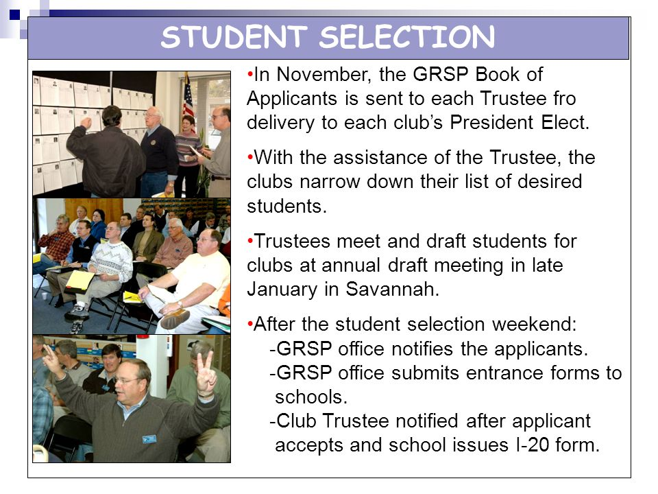 STUDENT SELECTION In November, the GRSP Book of Applicants is sent to each Trustee fro delivery to each club's President Elect.