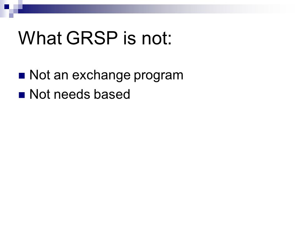 What GRSP is not: Not an exchange program Not needs based