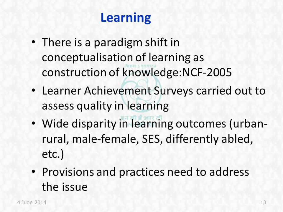 Learning There is a paradigm shift in conceptualisation of learning as construction of knowledge:NCF-2005.
