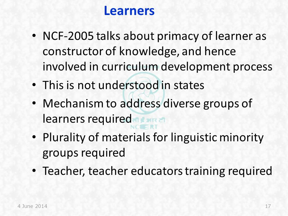 Learners NCF-2005 talks about primacy of learner as constructor of knowledge, and hence involved in curriculum development process.