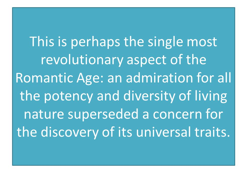 This is perhaps the single most revolutionary aspect of the Romantic Age: an admiration for all the potency and diversity of living nature superseded a concern for the discovery of its universal traits.
