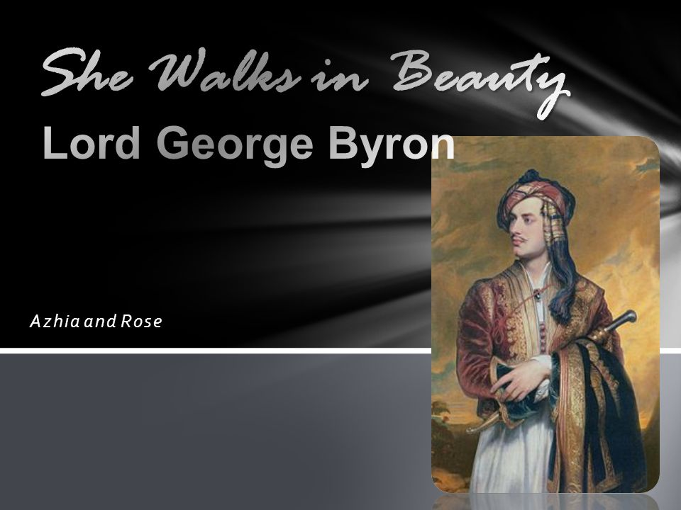 lord byron she walks in beauty T he overall tone of she walks in beauty is soft and calm, quite different with the image we have about poet, lord byron  she walks in beauty - lord byron.