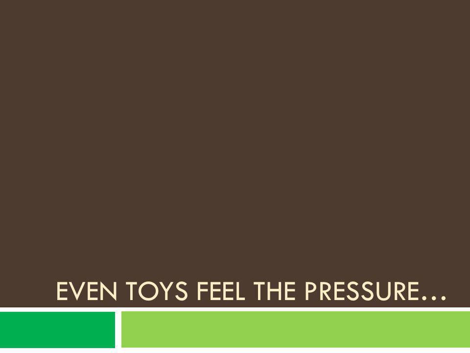 Even toys feel the pressure…