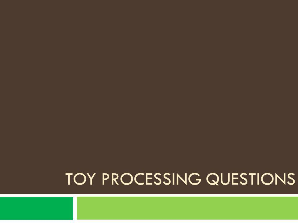 Toy processing questions