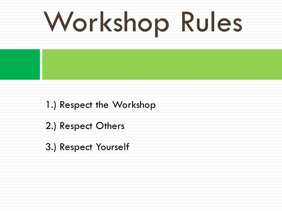 Workshop Rules 1.) Respect the Workshop 2.) Respect Others