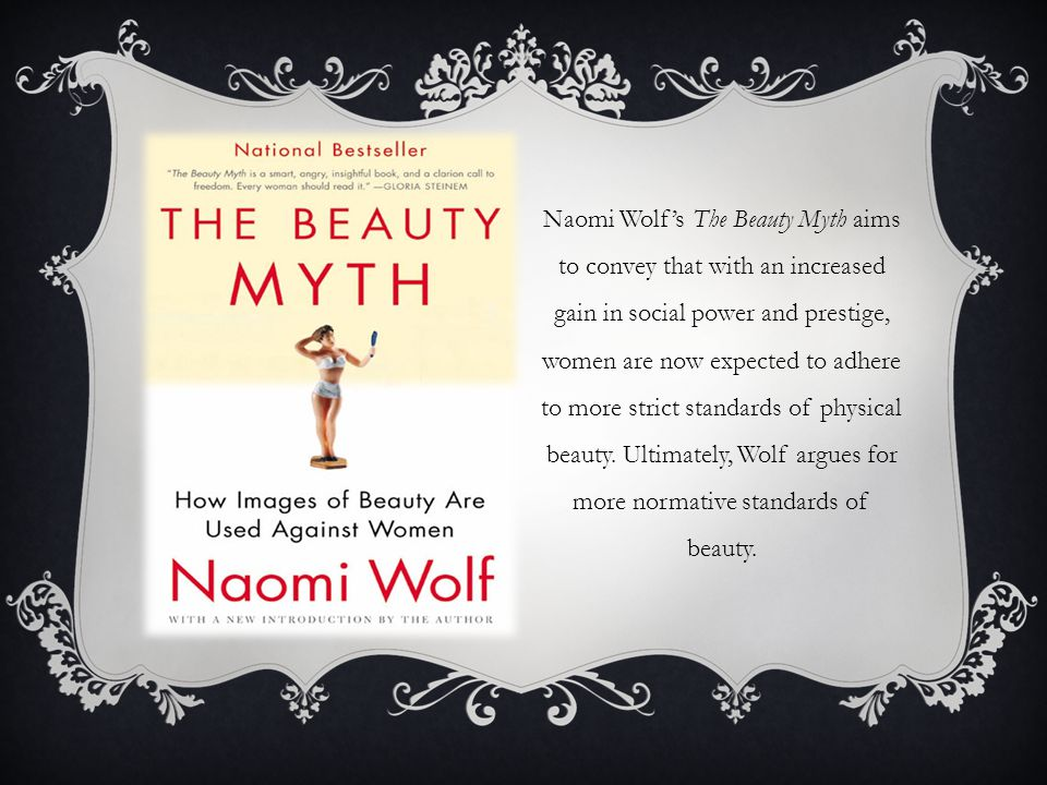 Naomi Wolf's The Beauty Myth aims to convey that with an increased gain in social power and prestige, women are now expected to adhere to more strict standards of physical beauty.