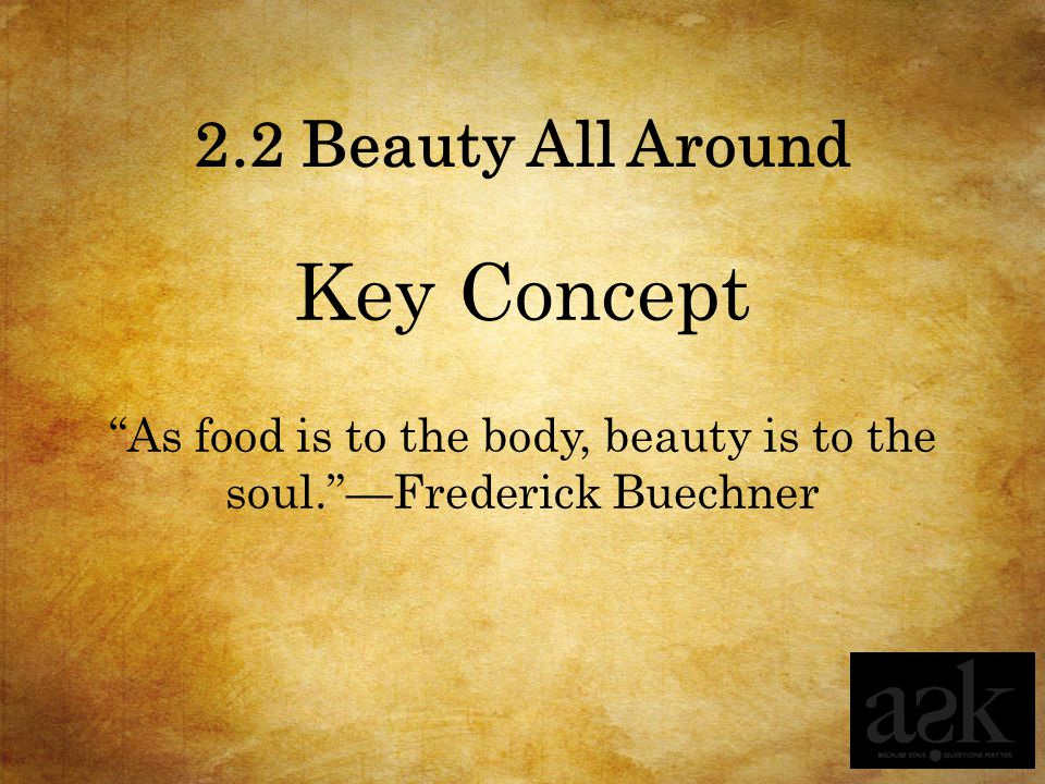 As food is to the body, beauty is to the soul. —Frederick Buechner