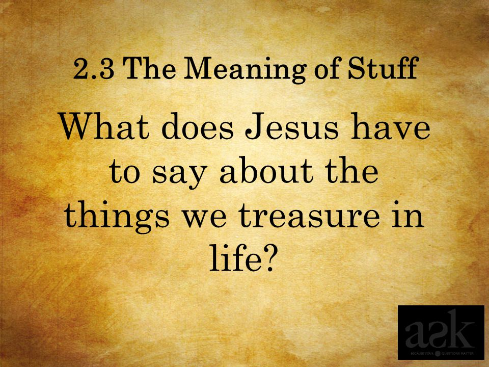 What does Jesus have to say about the things we treasure in life