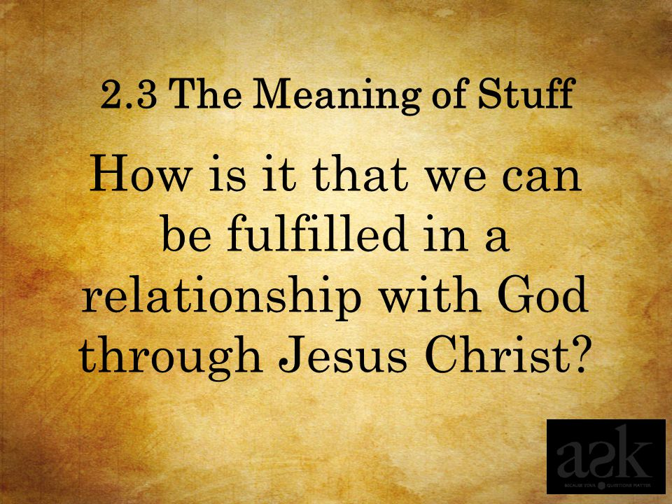 2.3 The Meaning of Stuff How is it that we can be fulfilled in a relationship with God through Jesus Christ