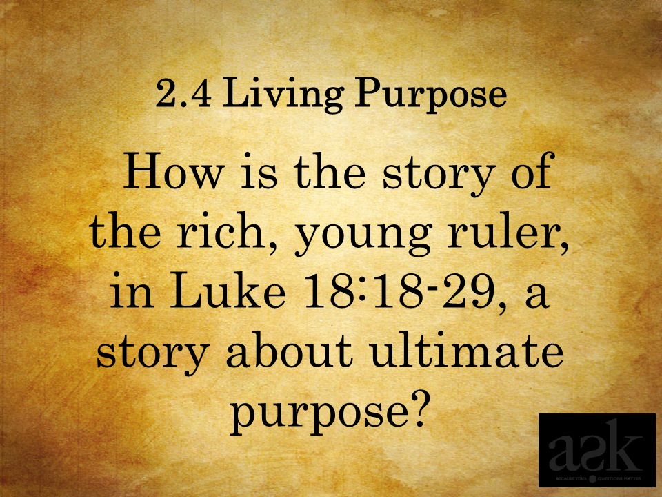 2.4 Living Purpose How is the story of the rich, young ruler, in Luke 18:18-29, a story about ultimate purpose