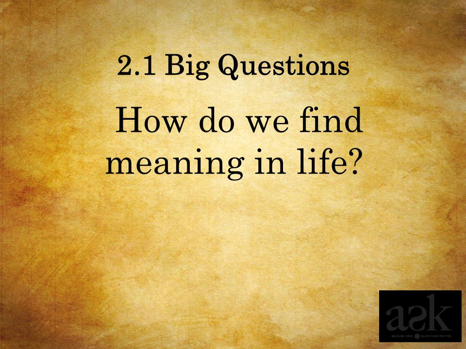 How do we find meaning in life