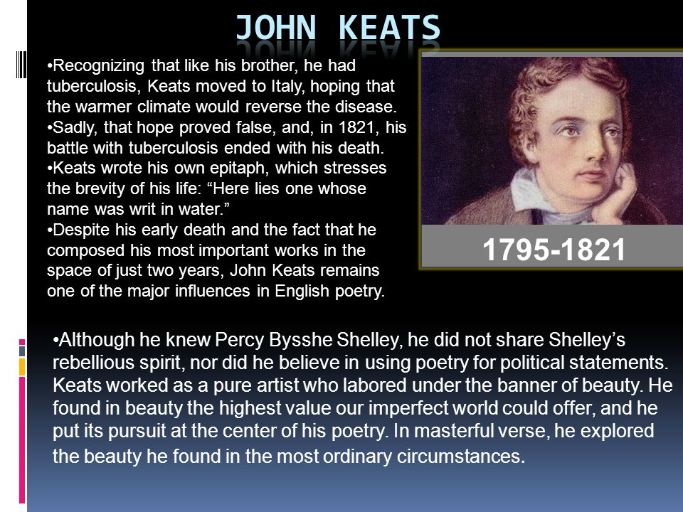 John Keats Recognizing that like his brother, he had tuberculosis, Keats moved to Italy, hoping that the warmer climate would reverse the disease.