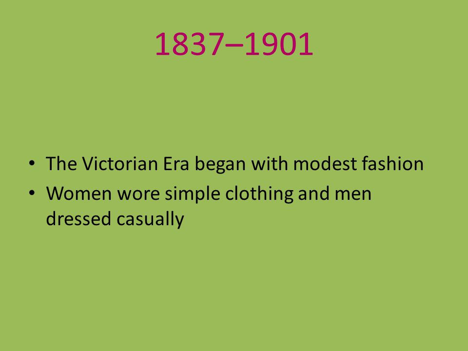 1837–1901 The Victorian Era began with modest fashion