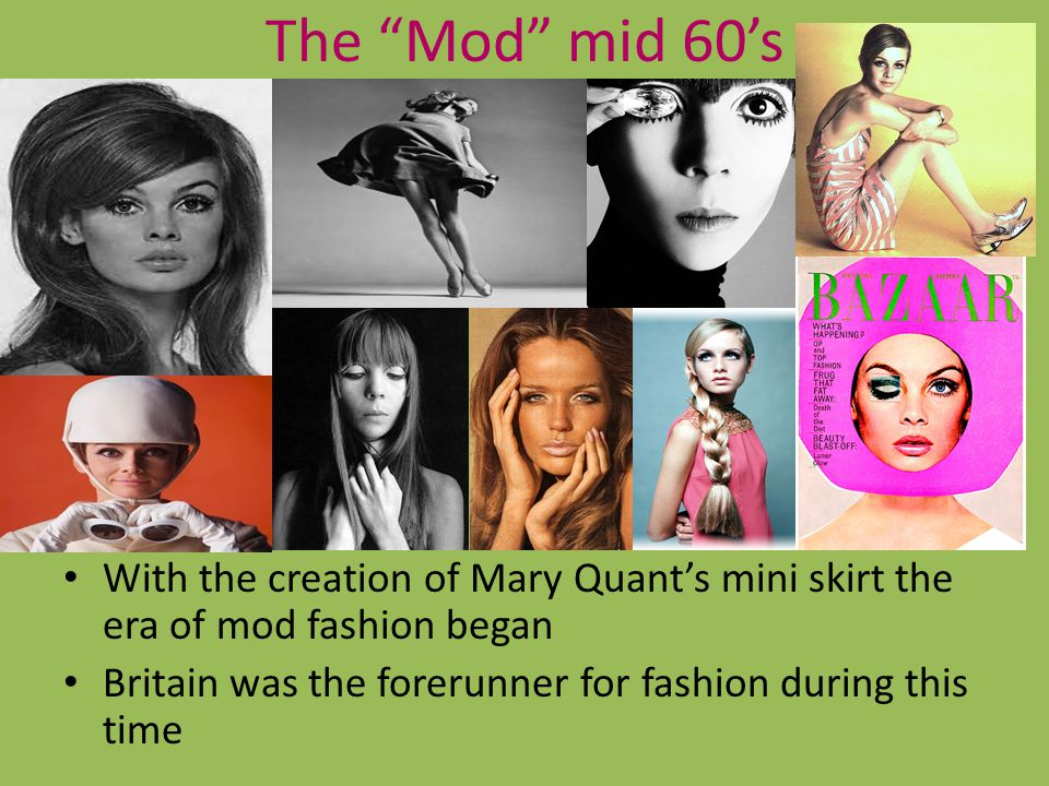 The Mod mid 60's With the creation of Mary Quant's mini skirt the era of mod fashion began.