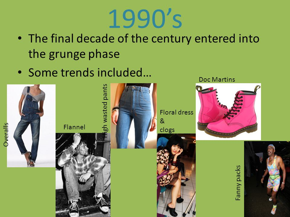 1990's The final decade of the century entered into the grunge phase
