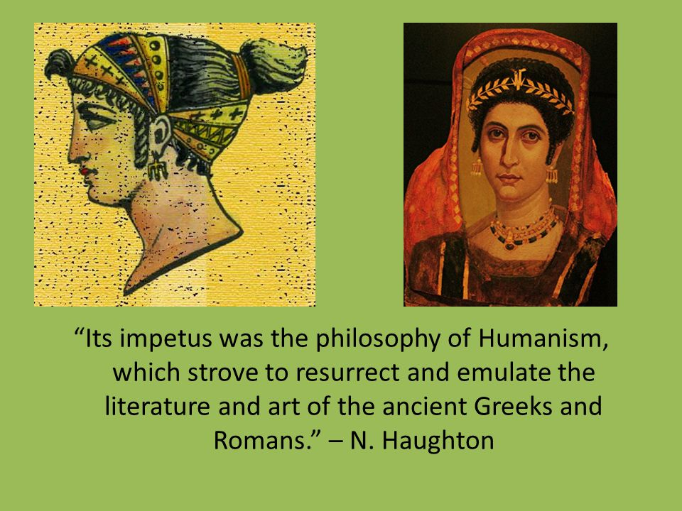 Its impetus was the philosophy of Humanism, which strove to resurrect and emulate the literature and art of the ancient Greeks and Romans. – N.