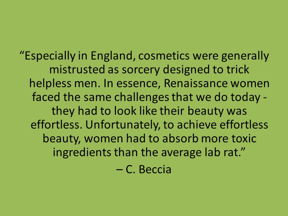 Especially in England, cosmetics were generally mistrusted as sorcery designed to trick helpless men. In essence, Renaissance women faced the same challenges that we do today - they had to look like their beauty was effortless. Unfortunately, to achieve effortless beauty, women had to absorb more toxic ingredients than the average lab rat.