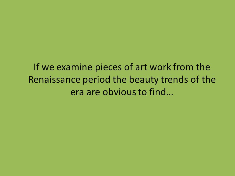 If we examine pieces of art work from the Renaissance period the beauty trends of the era are obvious to find…