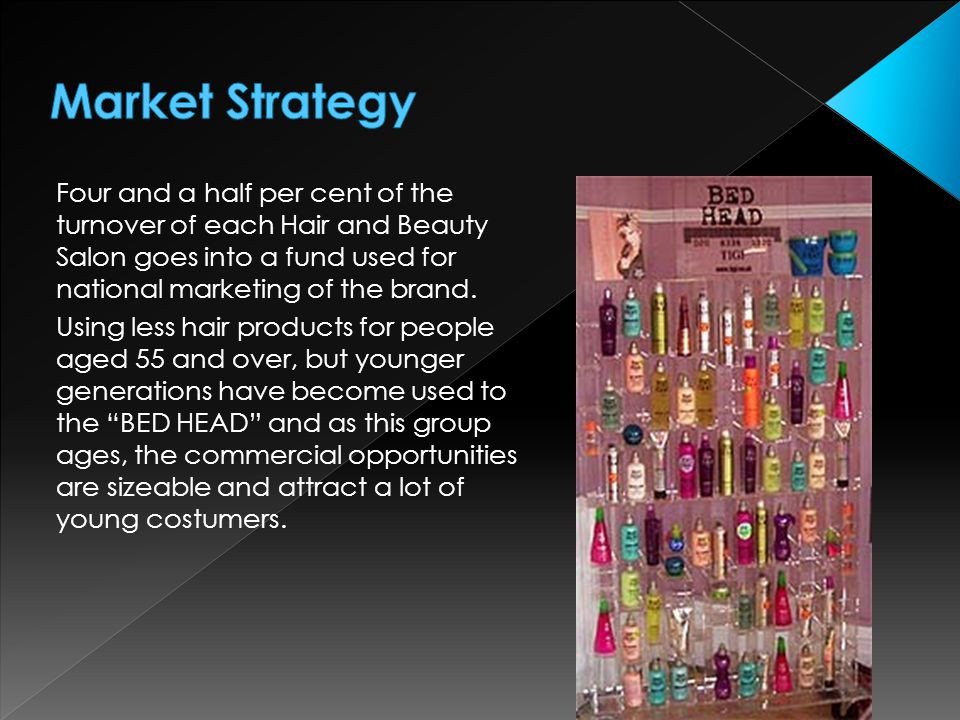 Market Strategy Four and a half per cent of the turnover of each Hair and Beauty Salon goes into a fund used for national marketing of the brand.