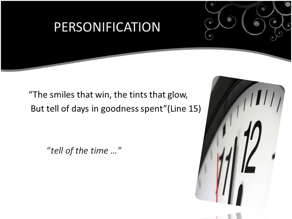 PERSONIFICATION The smiles that win, the tints that glow, But tell of days in goodness spent (Line 15) tell of the time …