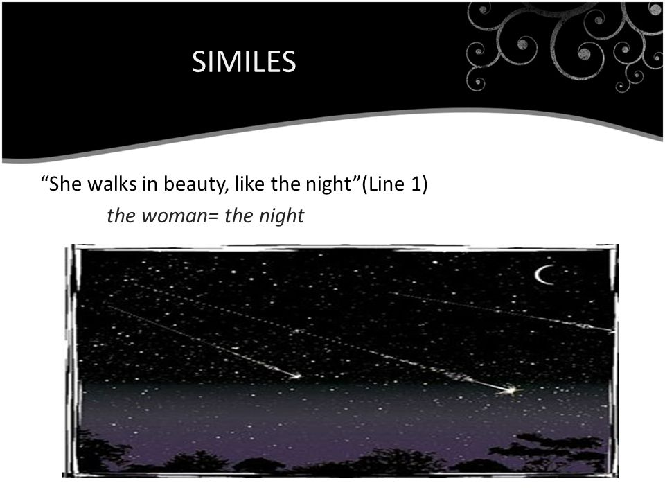SIMILES She walks in beauty, like the night (Line 1) the woman= the night