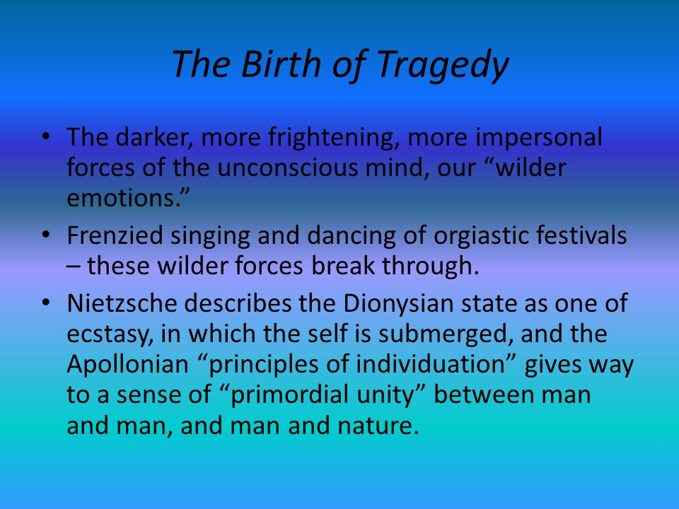 The Birth of Tragedy The darker, more frightening, more impersonal forces of the unconscious mind, our wilder emotions.