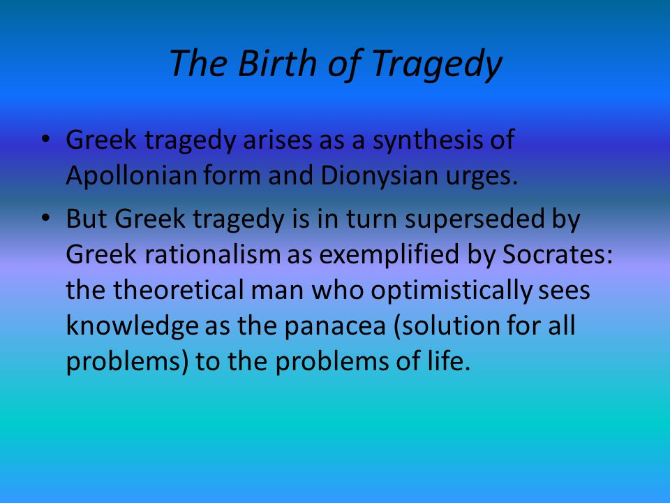 The Birth of Tragedy Greek tragedy arises as a synthesis of Apollonian form and Dionysian urges.