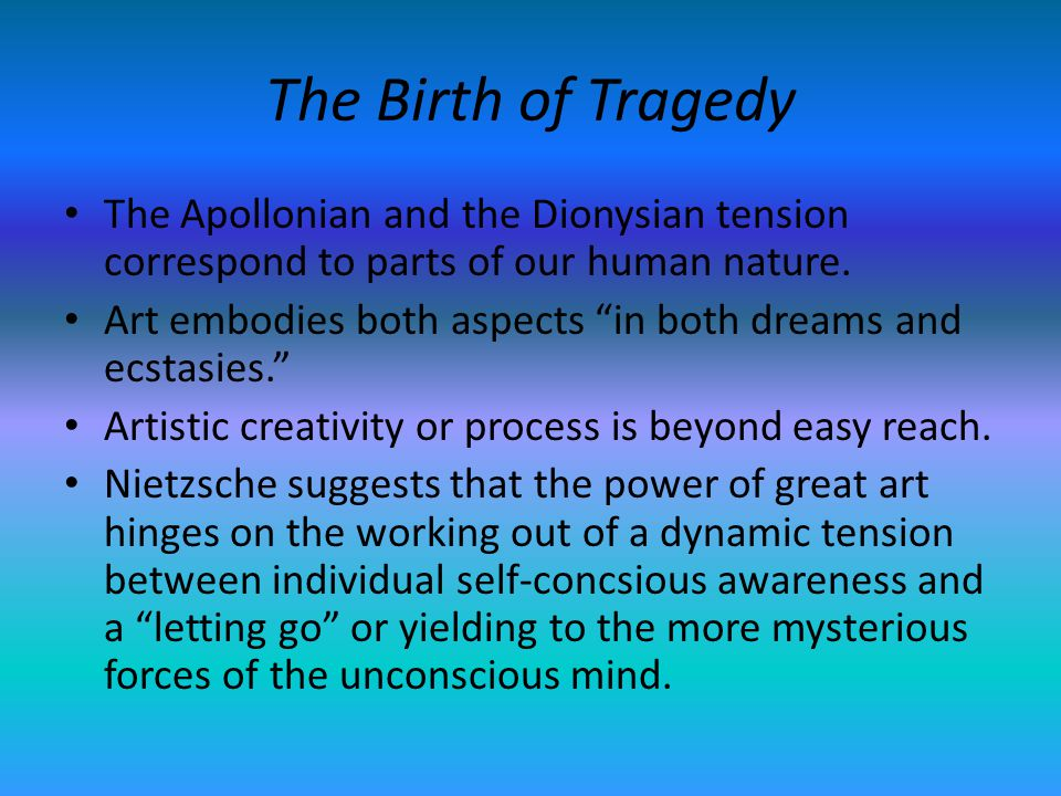 The Birth of Tragedy The Apollonian and the Dionysian tension correspond to parts of our human nature.
