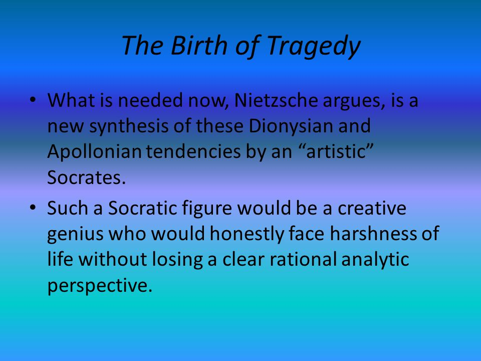 The Birth of Tragedy What is needed now, Nietzsche argues, is a new synthesis of these Dionysian and Apollonian tendencies by an artistic Socrates.