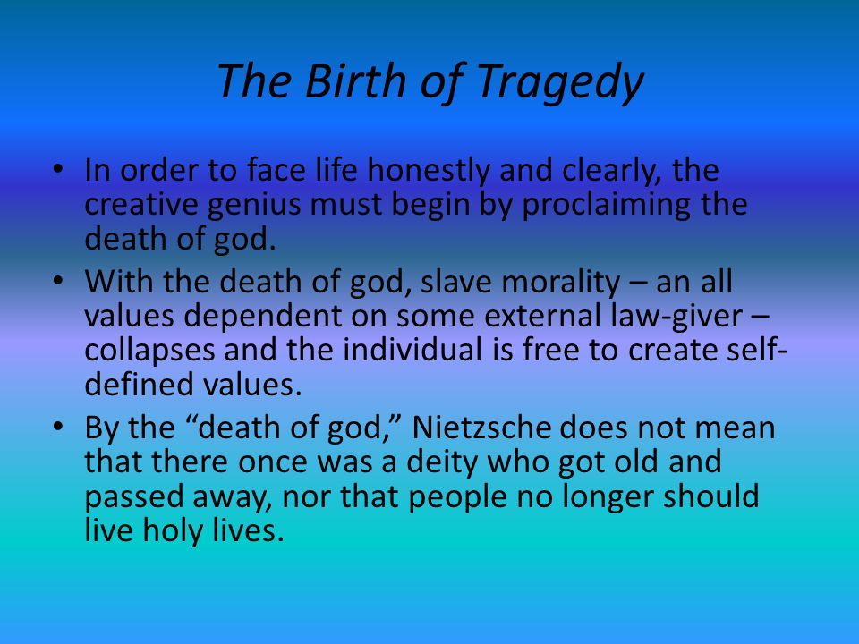 The Birth of Tragedy In order to face life honestly and clearly, the creative genius must begin by proclaiming the death of god.