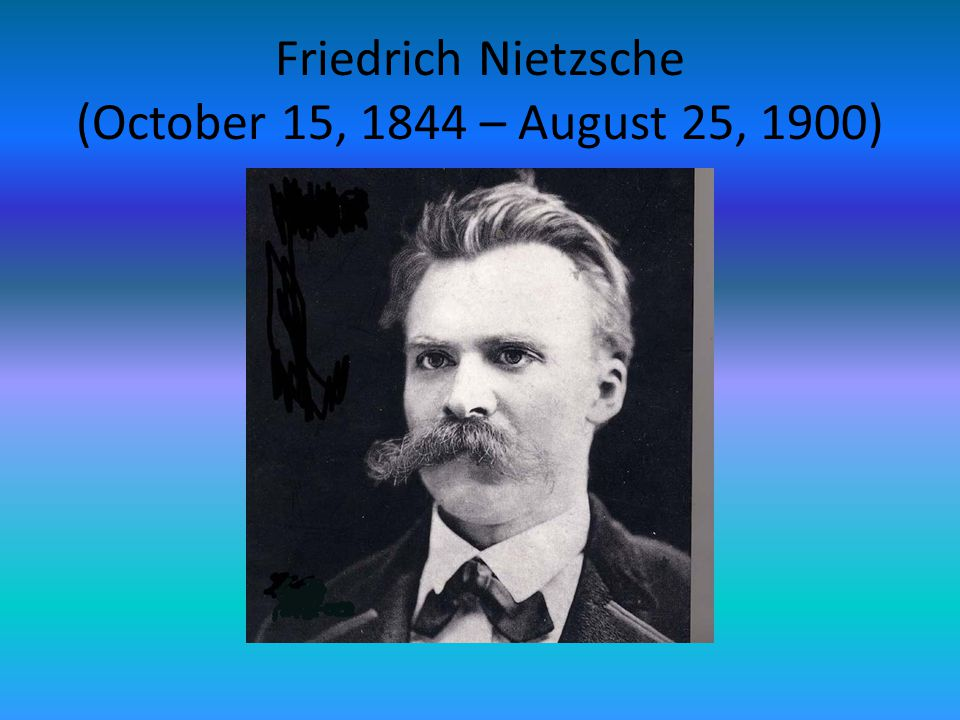 Friedrich Nietzsche (October 15, 1844 – August 25, 1900)