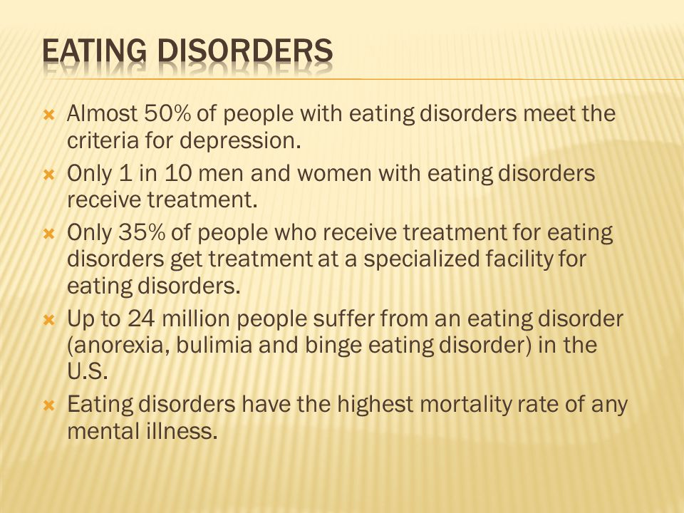 Eating Disorders Almost 50% of people with eating disorders meet the criteria for depression.