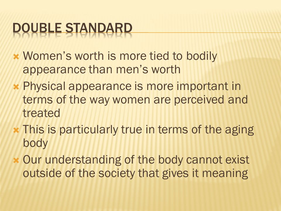 Double standard Women's worth is more tied to bodily appearance than men's worth.