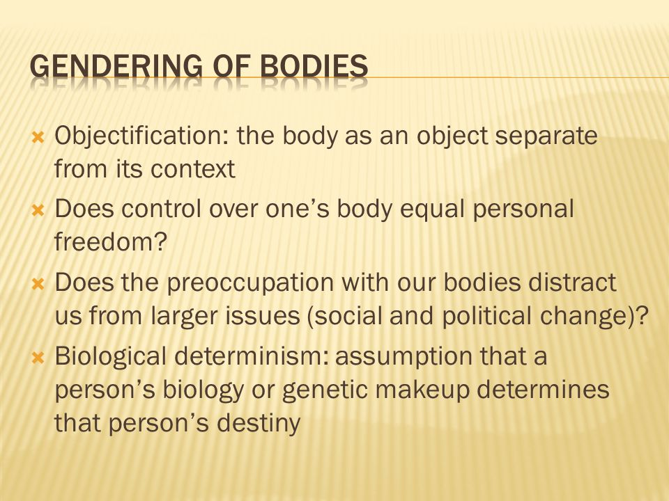 Gendering of bodies Objectification: the body as an object separate from its context. Does control over one's body equal personal freedom