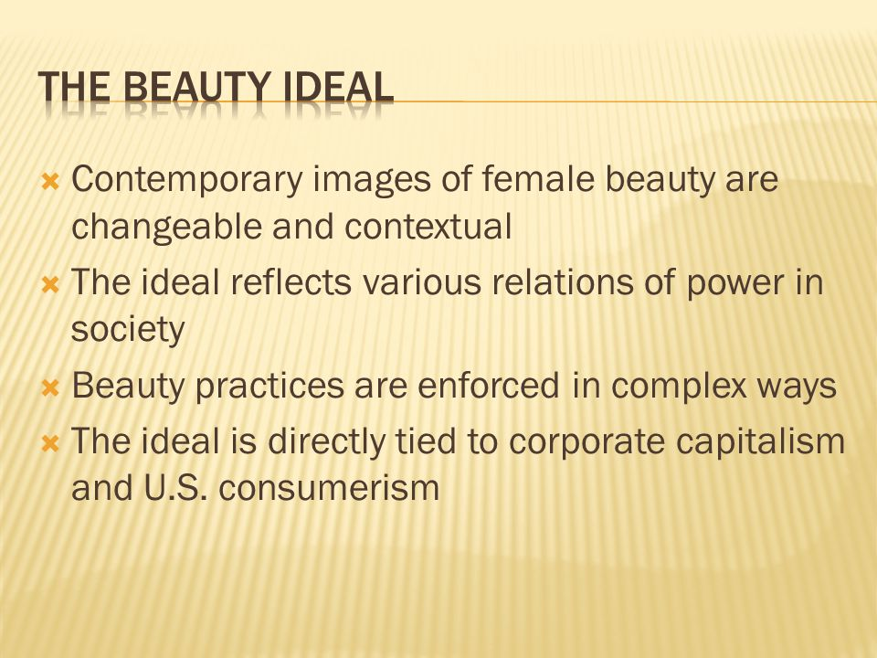 The Beauty ideal Contemporary images of female beauty are changeable and contextual. The ideal reflects various relations of power in society.