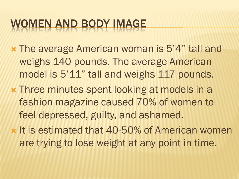 Women and body image The average American woman is 5'4 tall and weighs 140 pounds. The average American model is 5'11 tall and weighs 117 pounds.