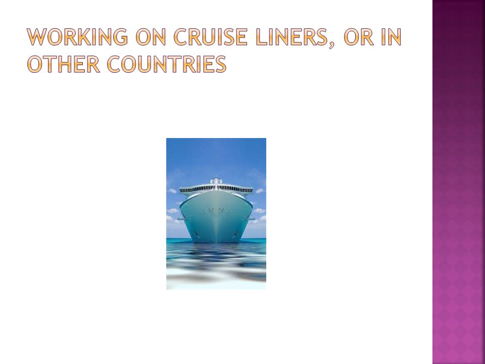 Working on cruise liners, or in other countries