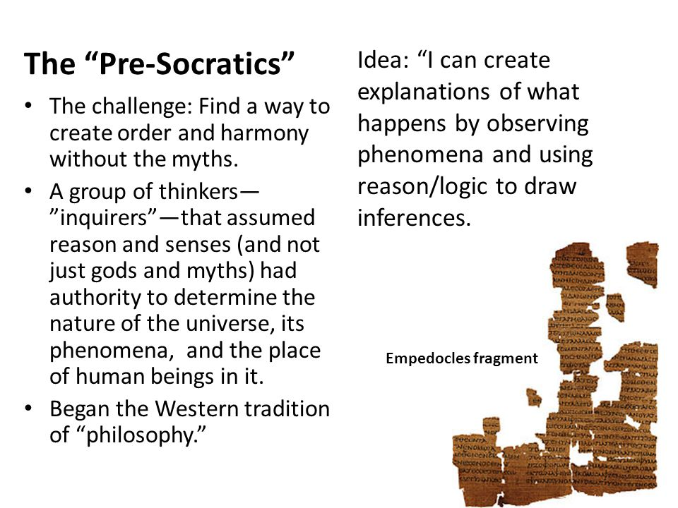 The Pre-Socratics Idea: I can create explanations of what happens by observing phenomena and using reason/logic to draw inferences.