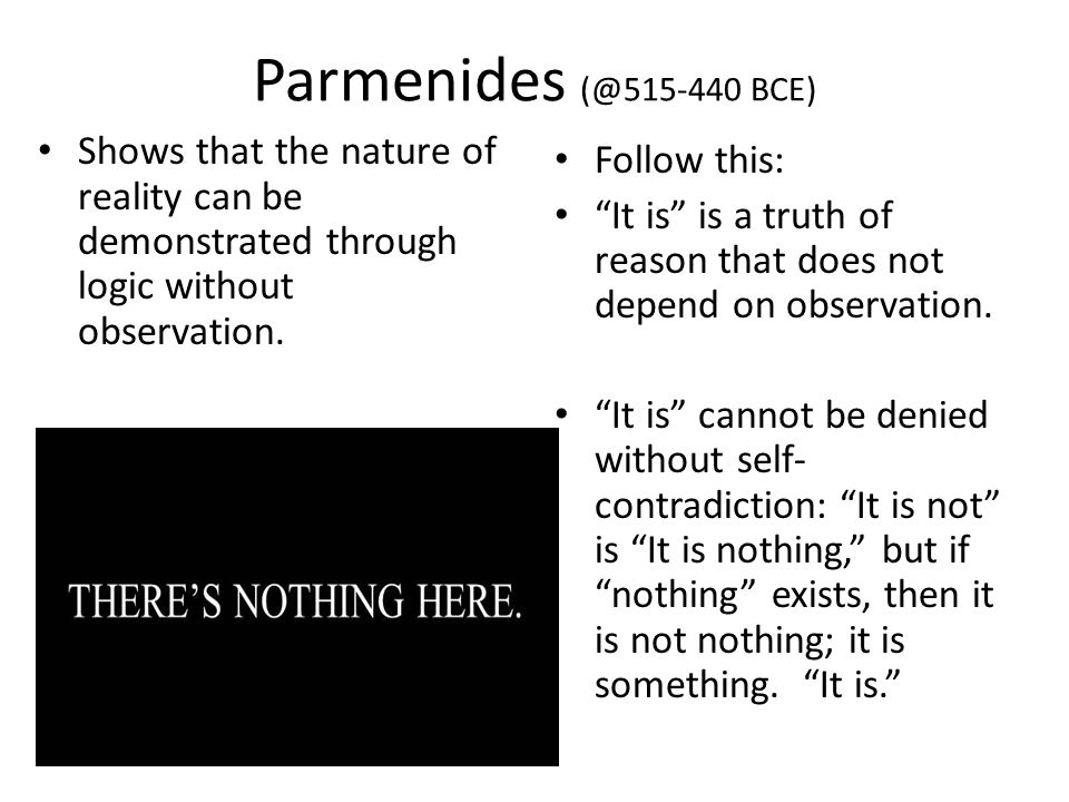 Parmenides (@515-440 BCE) Shows that the nature of reality can be demonstrated through logic without observation.
