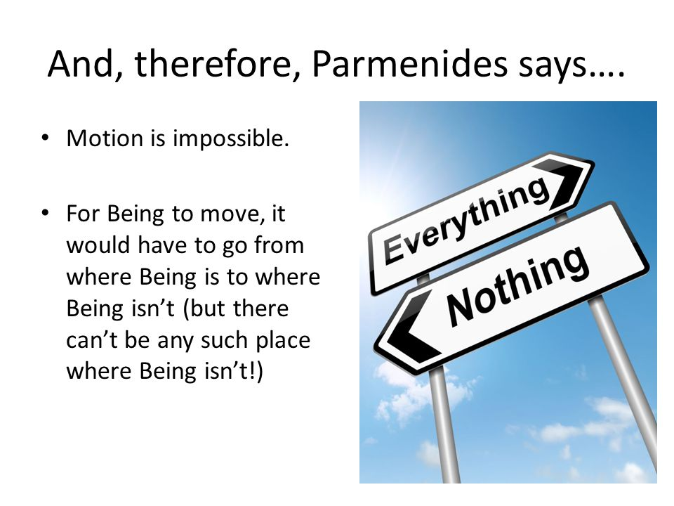 And, therefore, Parmenides says….