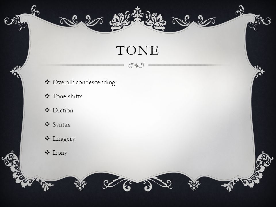 tone Overall: condescending Tone shifts Diction Syntax Imagery Irony