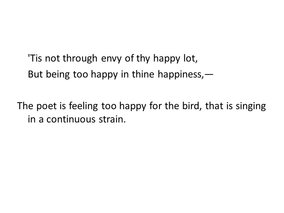 Tis not through envy of thy happy lot, But being too happy in thine happiness,— The poet is feeling too happy for the bird, that is singing in a continuous strain.