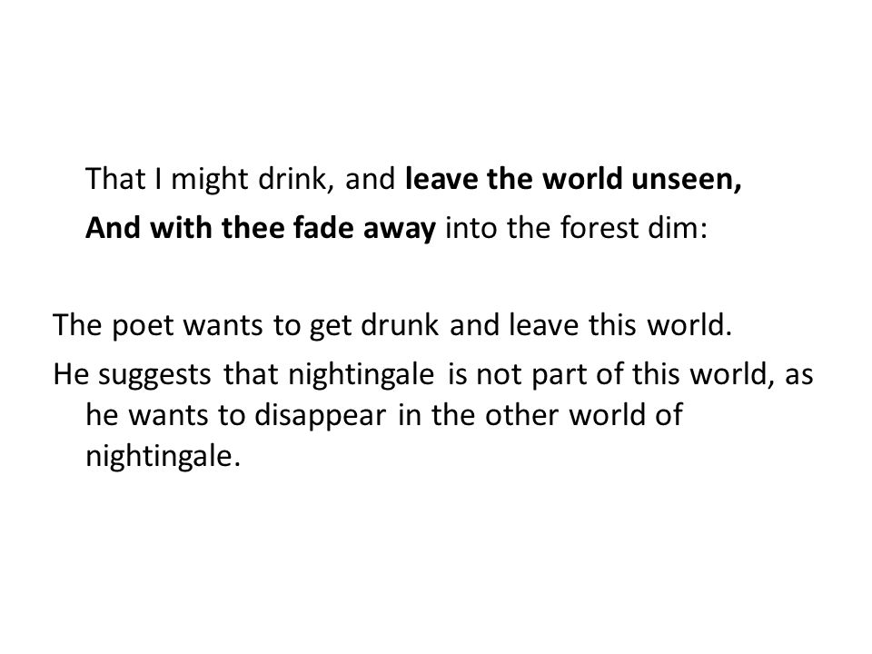 That I might drink, and leave the world unseen, And with thee fade away into the forest dim: The poet wants to get drunk and leave this world.