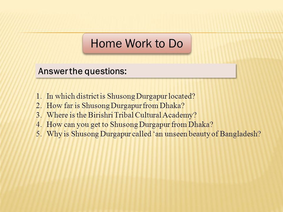 Home Work to Do Answer the questions: