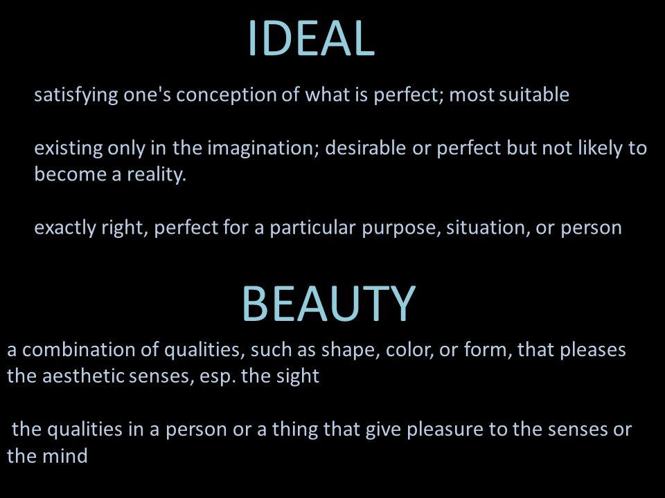 IDEAL BEAUTY. a combination of qualities, such as shape, color, or form, that pleases the aesthetic senses, esp. the sight.