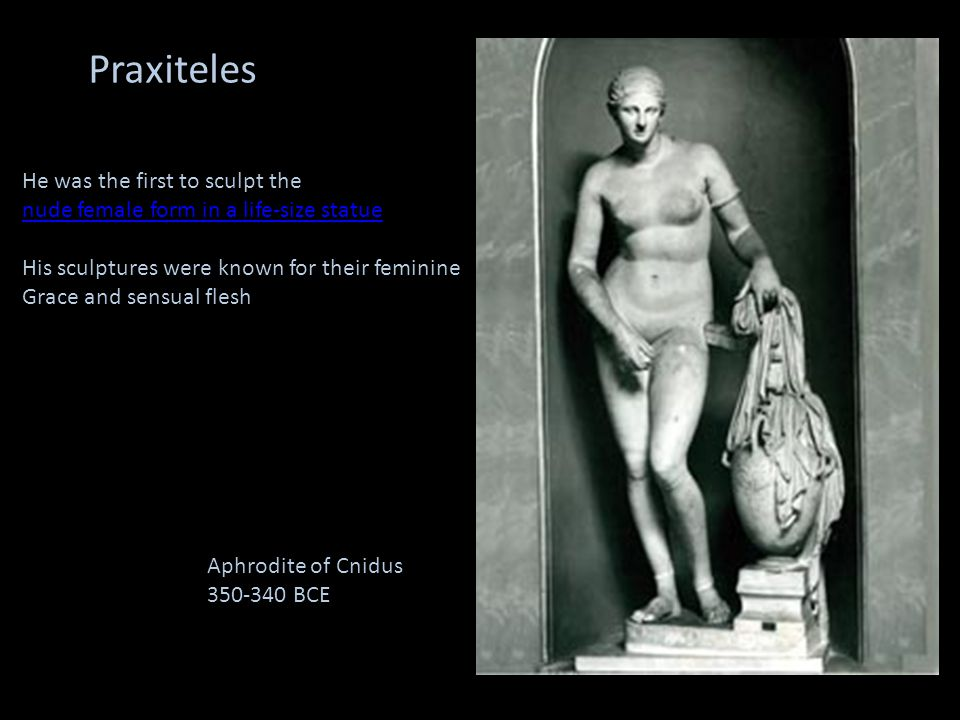 Praxiteles He was the first to sculpt the