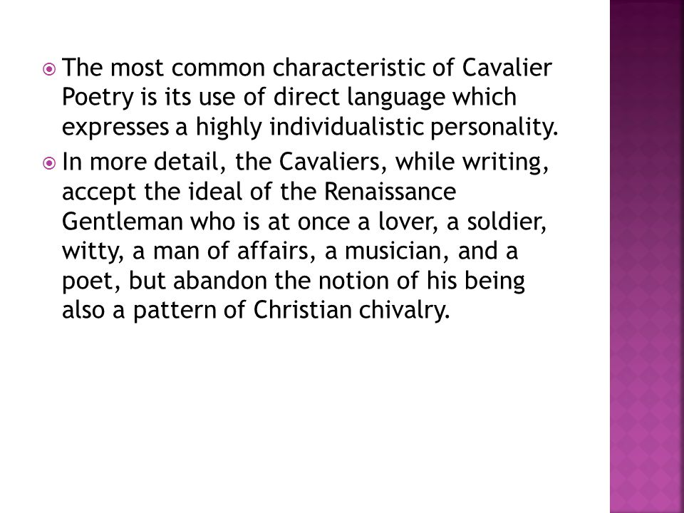 The most common characteristic of Cavalier Poetry is its use of direct language which expresses a highly individualistic personality.