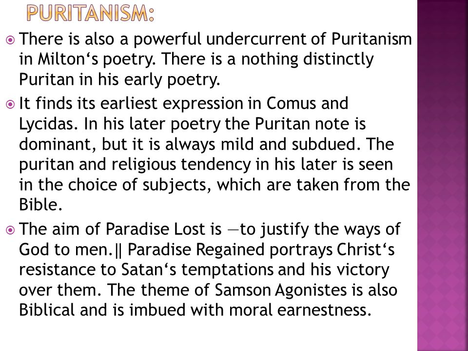 Puritanism: There is also a powerful undercurrent of Puritanism in Milton's poetry. There is a nothing distinctly Puritan in his early poetry.