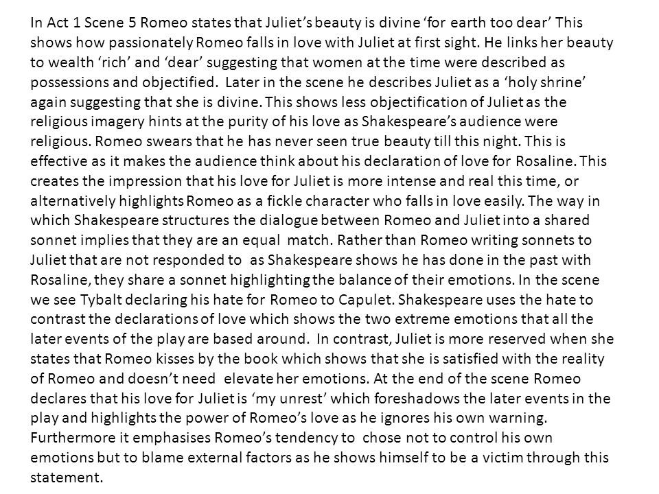In Act 1 Scene 5 Romeo states that Juliet's beauty is divine 'for earth too dear' This shows how passionately Romeo falls in love with Juliet at first sight.